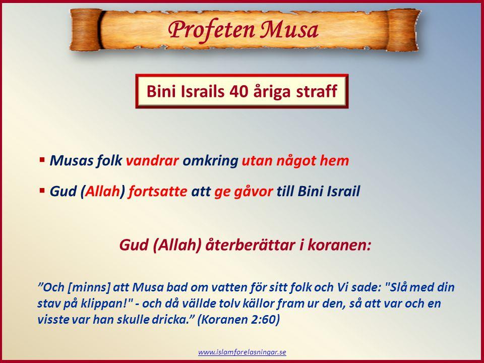 www.islamforelasningar.se Profeten Musa  Musas folk vandrar omkring utan något hem  Gud (Allah) fortsatte att ge gåvor till Bini Israil Bini Israils 40 åriga straff Och [minns] att Musa bad om vatten för sitt folk och Vi sade: Slå med din stav på klippan! - och då vällde tolv källor fram ur den, så att var och en visste var han skulle dricka. (Koranen 2:60) Gud (Allah) återberättar i koranen: