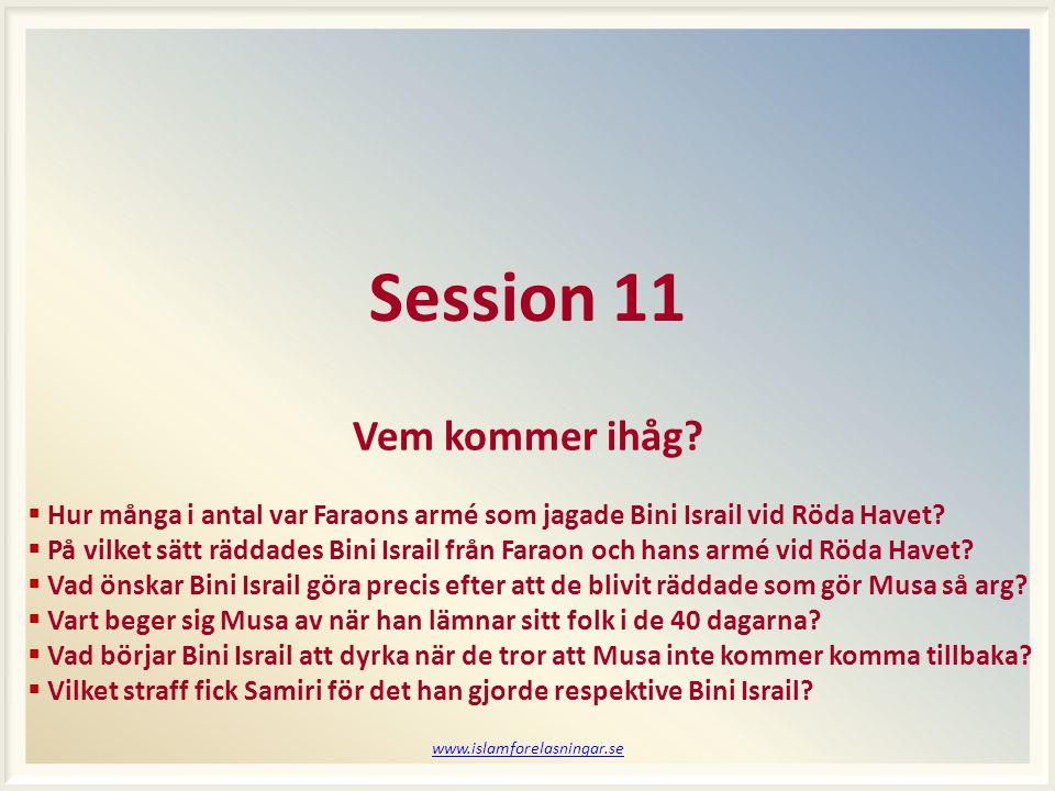 www.islamforelasningar.se Session 11 Vem kommer ihåg?  Hur många i antal var Faraons armé som jagade Bini Israil vid Röda Havet?  På vilket sätt räd