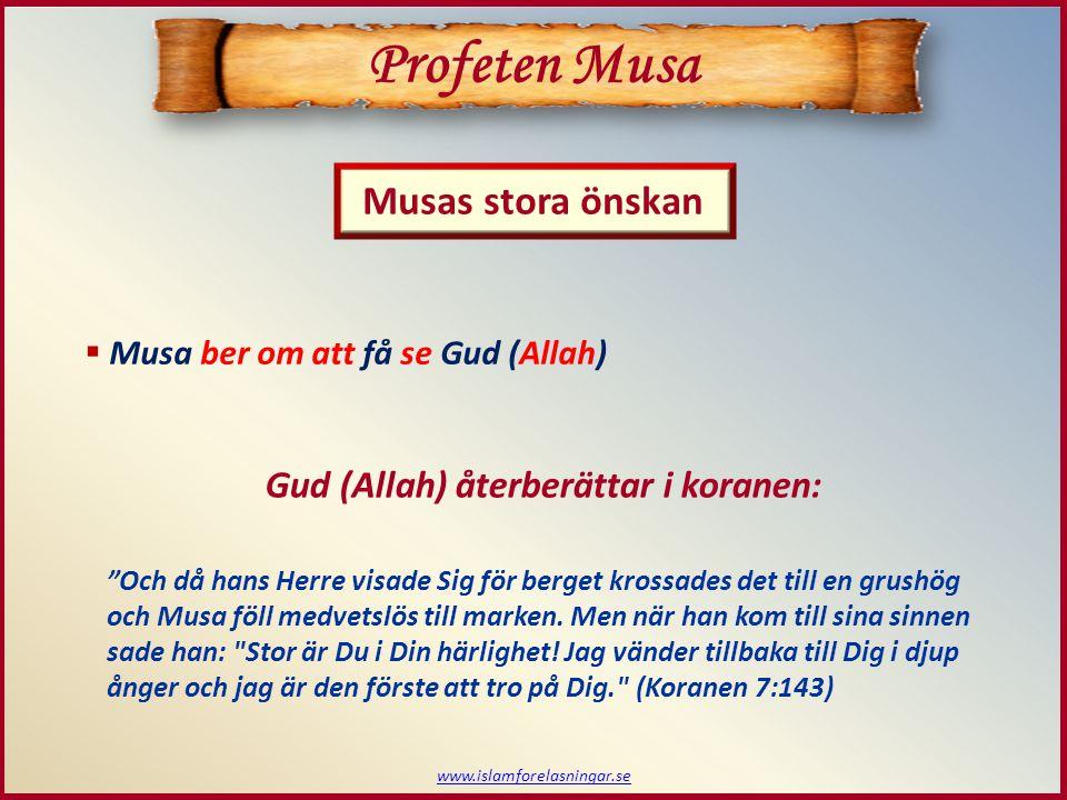 www.islamforelasningar.se Musas stora önskan Profeten Musa  Musa ber om att få se Gud (Allah) Och då hans Herre visade Sig för berget krossades det till en grushög och Musa föll medvetslös till marken.