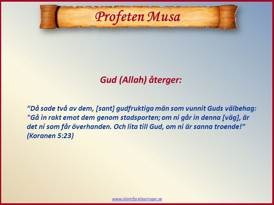 www.islamforelasningar.se Profeten Musa Då sade två av dem, [sant] gudfruktiga män som vunnit Guds välbehag: Gå in rakt emot dem genom stadsporten; om ni går in denna [väg], är det ni som får överhanden.