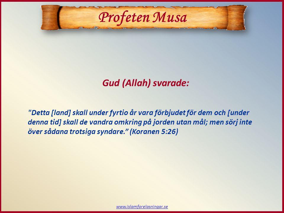 www.islamforelasningar.se Profeten Musa Detta [land] skall under fyrtio år vara förbjudet för dem och [under denna tid] skall de vandra omkring på jorden utan mål; men sörj inte över sådana trotsiga syndare. (Koranen 5:26) Gud (Allah) svarade: