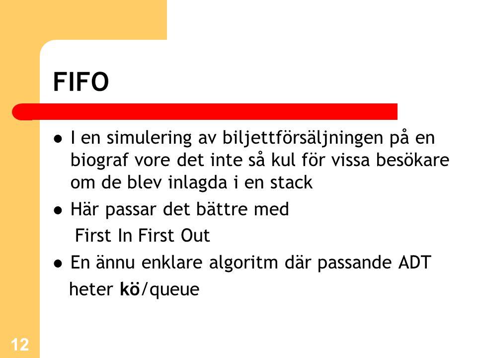 12 FIFO I en simulering av biljettförsäljningen på en biograf vore det inte så kul för vissa besökare om de blev inlagda i en stack Här passar det bättre med First In First Out En ännu enklare algoritm där passande ADT heter kö/queue