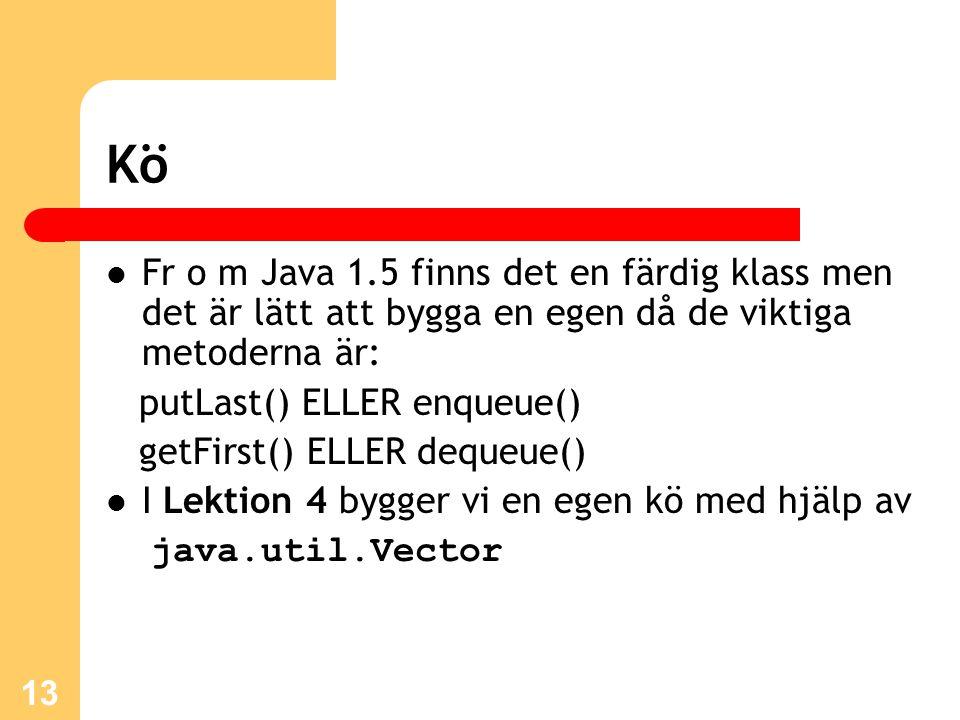 13 Kö Fr o m Java 1.5 finns det en färdig klass men det är lätt att bygga en egen då de viktiga metoderna är: putLast() ELLER enqueue() getFirst() ELLER dequeue() I Lektion 4 bygger vi en egen kö med hjälp av java.util.Vector