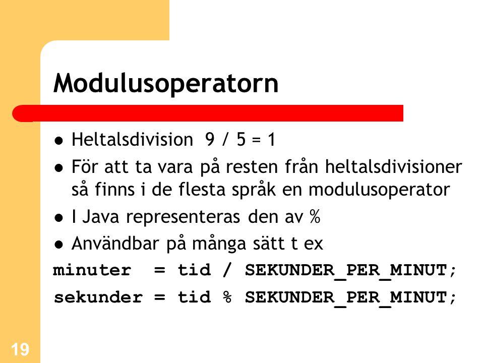19 Modulusoperatorn Heltalsdivision 9 / 5 = 1 För att ta vara på resten från heltalsdivisioner så finns i de flesta språk en modulusoperator I Java representeras den av % Användbar på många sätt t ex minuter = tid / SEKUNDER_PER_MINUT; sekunder = tid % SEKUNDER_PER_MINUT;