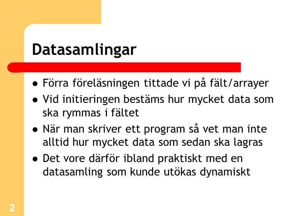 2 Datasamlingar Förra föreläsningen tittade vi på fält/arrayer Vid initieringen bestäms hur mycket data som ska rymmas i fältet När man skriver ett program så vet man inte alltid hur mycket data som sedan ska lagras Det vore därför ibland praktiskt med en datasamling som kunde utökas dynamiskt