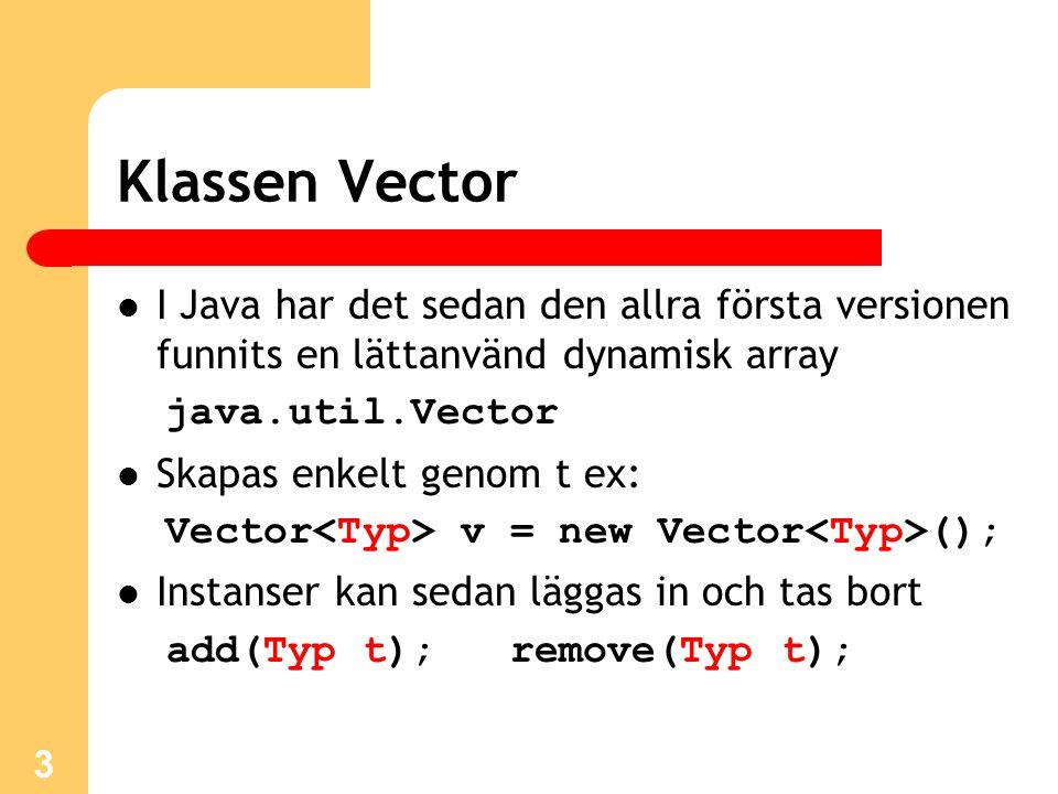 3 Klassen Vector I Java har det sedan den allra första versionen funnits en lättanvänd dynamisk array java.util.Vector Skapas enkelt genom t ex: Vector v = new Vector (); Instanser kan sedan läggas in och tas bort add(Typ t); remove(Typ t);