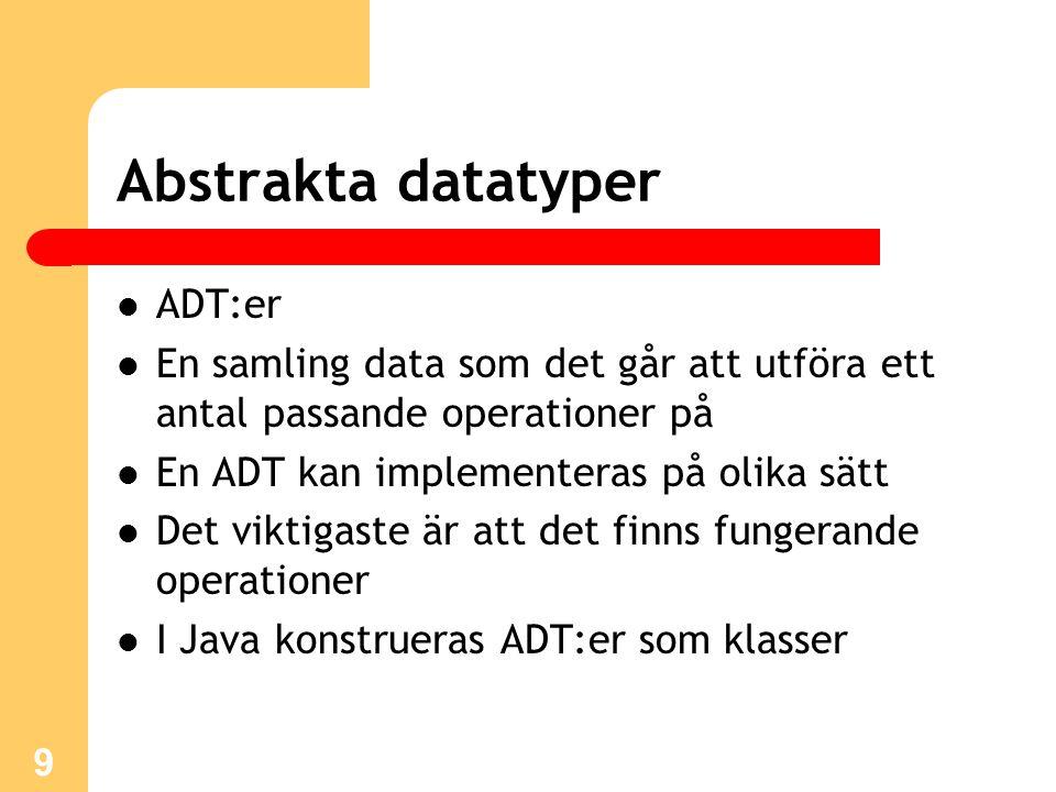 9 Abstrakta datatyper ADT:er En samling data som det går att utföra ett antal passande operationer på En ADT kan implementeras på olika sätt Det viktigaste är att det finns fungerande operationer I Java konstrueras ADT:er som klasser