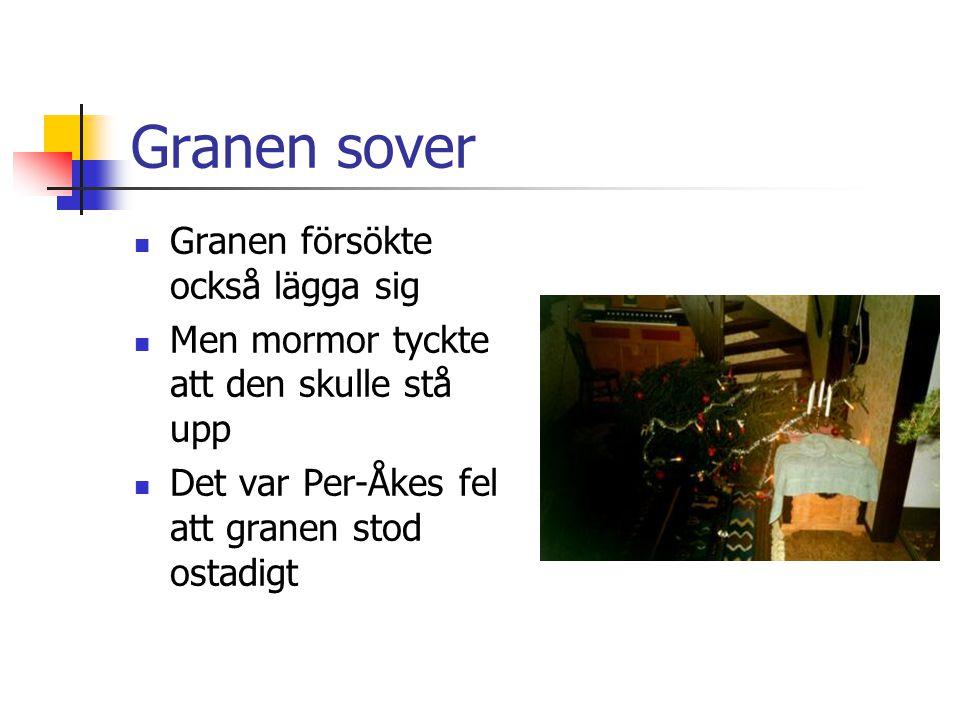 Granen sover Granen försökte också lägga sig Men mormor tyckte att den skulle stå upp Det var Per-Åkes fel att granen stod ostadigt