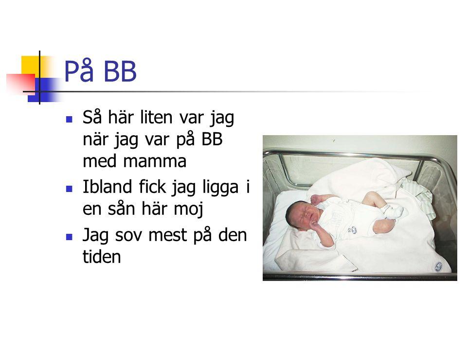 På BB Så här liten var jag när jag var på BB med mamma Ibland fick jag ligga i en sån här moj Jag sov mest på den tiden