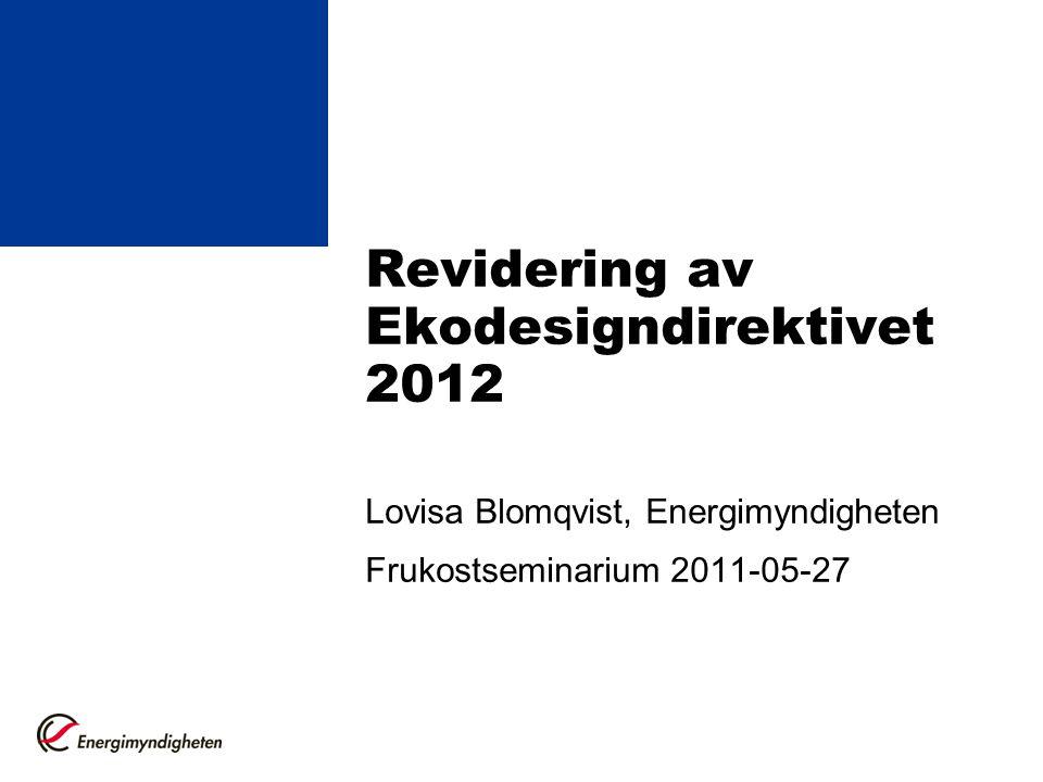 Revidering av Ekodesigndirektivet 2012 Lovisa Blomqvist, Energimyndigheten Frukostseminarium 2011-05-27