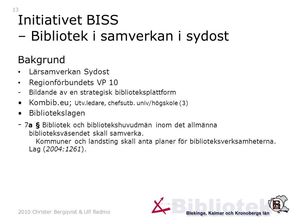 2010 Christer Bergqvist & Ulf Redmo 13 Initiativet BISS – Bibliotek i samverkan i sydost Bakgrund Lärsamverkan Sydost Regionförbundets VP 10 -Bildande av en strategisk biblioteksplattform Kombib.eu; Utv.ledare, chefsutb.
