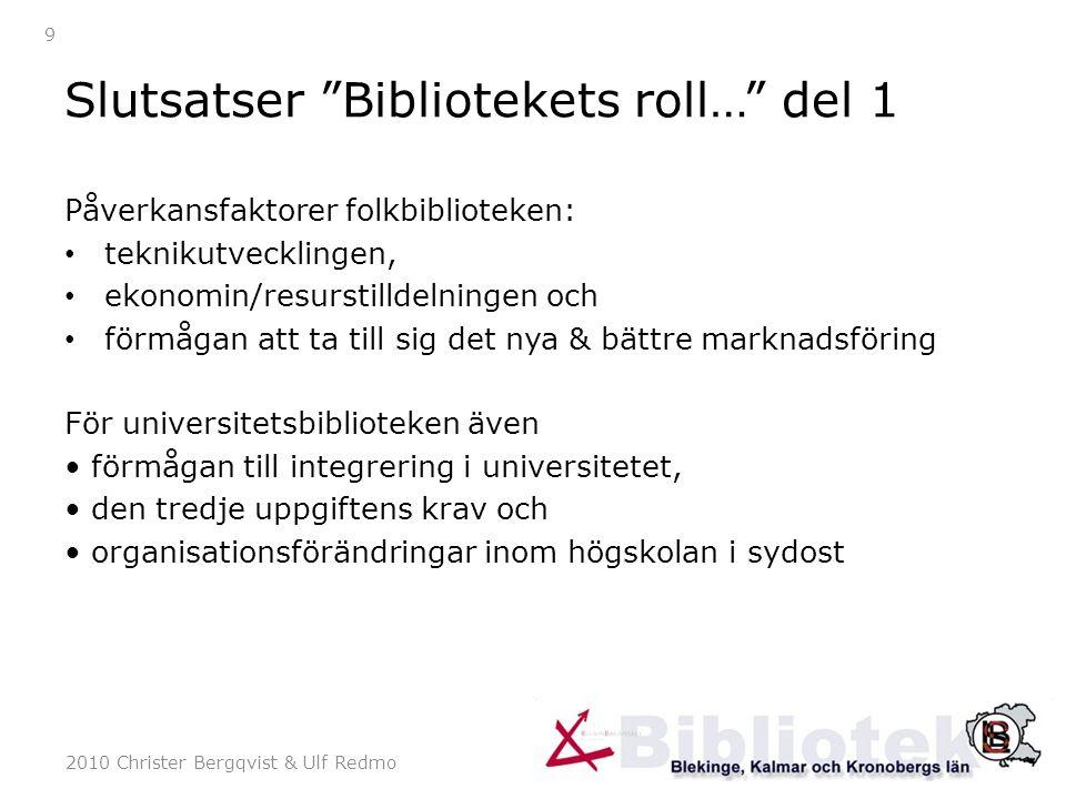 2010 Christer Bergqvist & Ulf Redmo 10 Slutsatser Bibliotekens roll… del 2 Det finns i sydost (Kalmar, Kronobergs och Blekinge län) ett väl utvecklat samarbete inom biblioteksområdet som är värt att bygga vidare på Det finns också ett väl förankrat politiskt stöd för att stimulera en fortsatt satsning på att utveckla biblioteken