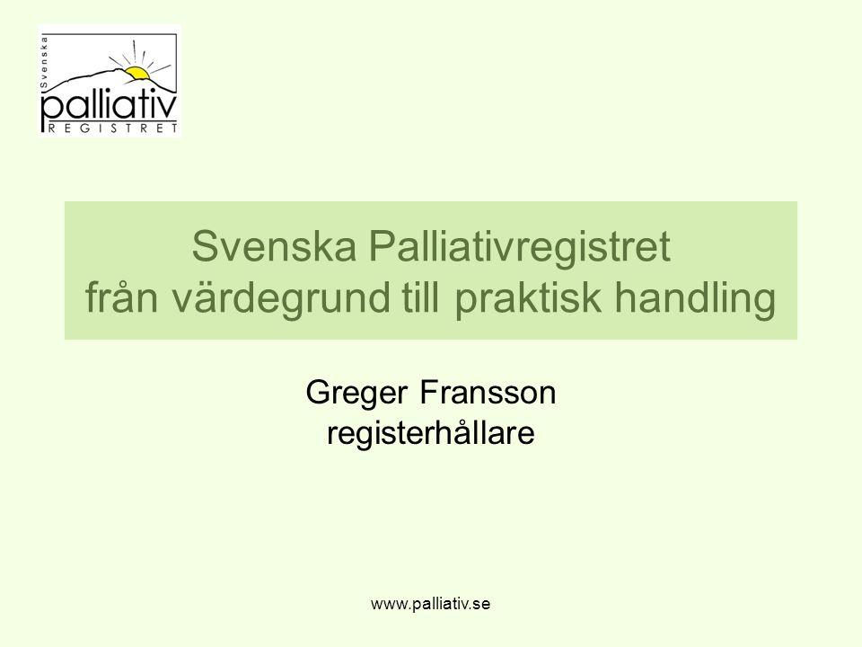 Svenska Palliativregistret från värdegrund till praktisk handling Greger Fransson registerhållare www.palliativ.se