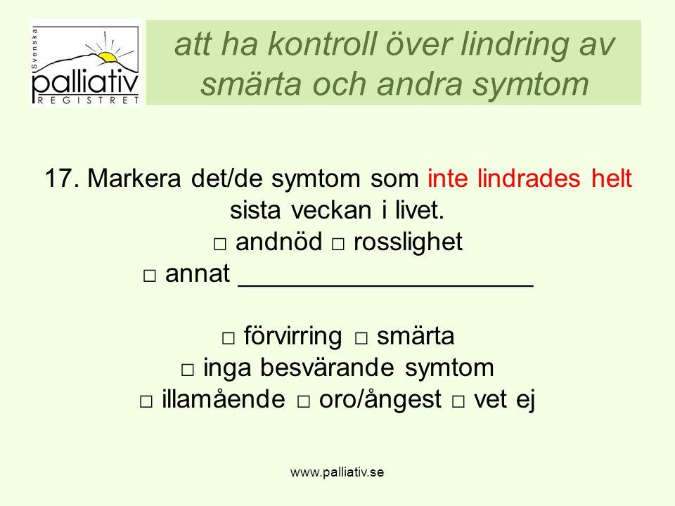 att ha kontroll över lindring av smärta och andra symtom www.palliativ.se 17. Markera det/de symtom som inte lindrades helt sista veckan i livet. □ an