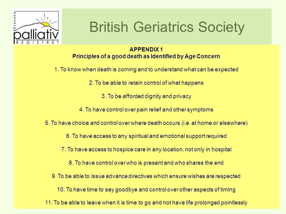 British Geriatrics Society att veta när döden är nära och förstå vad som är att vänta att behålla kontrollen över vad som händer att få behålla värdighet och integritet att ha kontroll över lindring av smärta och andra symtom att ha valmöjligheter och kunna bestämma var man ska dö, det vill säga hemma eller på sjukhus att få andliga och religiösa behov tillgodosedda att ha rätt till palliativ vård, inte bara på sjukhus att ha kontroll över vem eller vilka som är närvarande på slutet att ha möjlighet att sätta upp direktiv som garanterar att önskningar respekteras att ha tid att ta farväl och få bestämma andra viktiga tidpunkter att få dö när det är dags och inte få livet förlängt när det inte längre finns någon mening