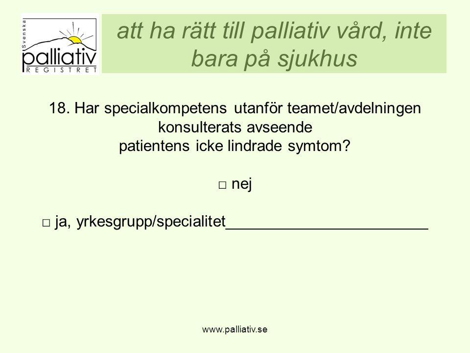 att ha rätt till palliativ vård, inte bara på sjukhus www.palliativ.se 18. Har specialkompetens utanför teamet/avdelningen konsulterats avseende patie