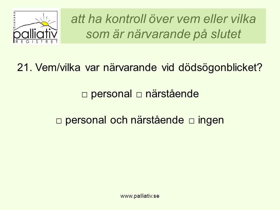 att ha kontroll över vem eller vilka som är närvarande på slutet www.palliativ.se 21. Vem/vilka var närvarande vid dödsögonblicket? □ personal □ närst