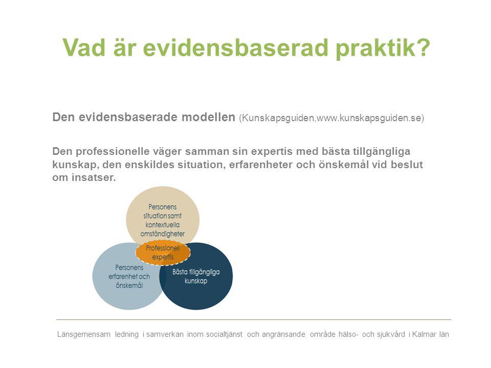 Länsgemensam ledning i samverkan inom socialtjänst och angränsande område hälso- och sjukvård i Kalmar län Vad är evidensbaserad praktik? Den evidensb