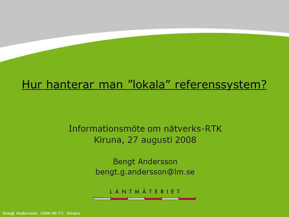 """Hur hanterar man """"lokala"""" referenssystem? Informationsmöte om nätverks-RTK Kiruna, 27 augusti 2008 Bengt Andersson bengt.g.andersson@lm.se Bengt Ander"""