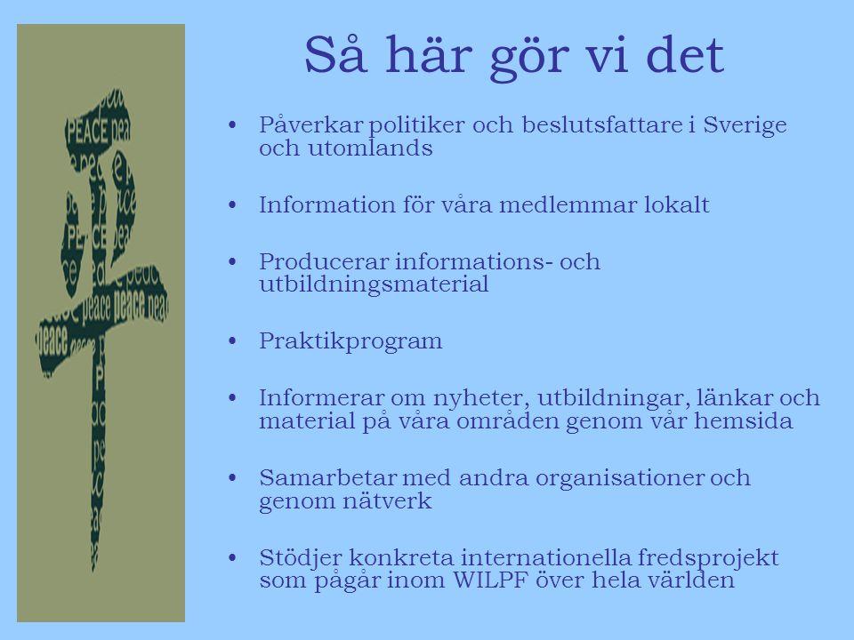 Så här gör vi det Påverkar politiker och beslutsfattare i Sverige och utomlands Information för våra medlemmar lokalt Producerar informations- och utbildningsmaterial Praktikprogram Informerar om nyheter, utbildningar, länkar och material på våra områden genom vår hemsida Samarbetar med andra organisationer och genom nätverk Stödjer konkreta internationella fredsprojekt som pågår inom WILPF över hela världen