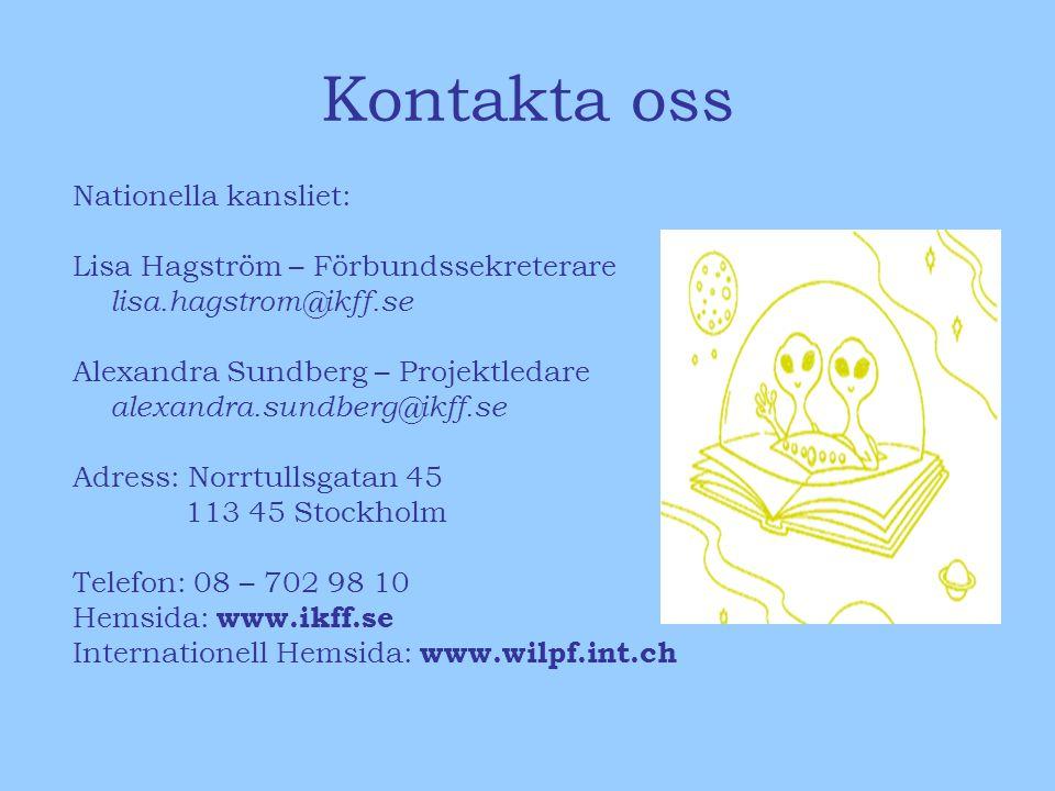 Kontakta oss Nationella kansliet: Lisa Hagström – Förbundssekreterare lisa.hagstrom@ikff.se Alexandra Sundberg – Projektledare alexandra.sundberg@ikff.se Adress: Norrtullsgatan 45 113 45 Stockholm Telefon: 08 – 702 98 10 Hemsida: www.ikff.se Internationell Hemsida: www.wilpf.int.ch