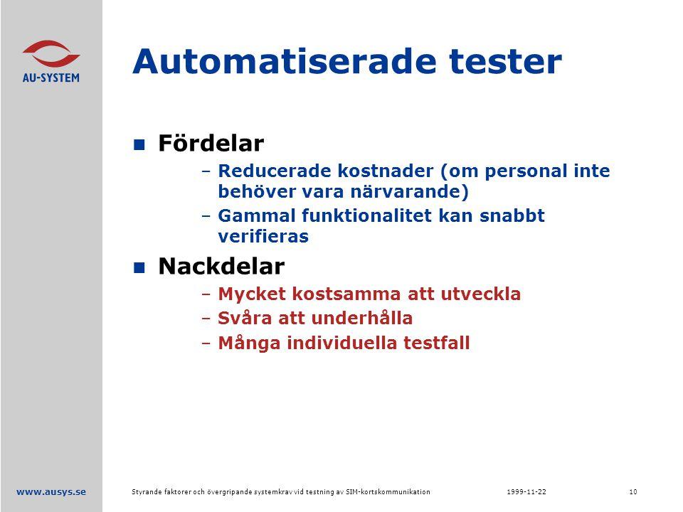 www.ausys.se 1999-11-22Styrande faktorer och övergripande systemkrav vid testning av SIM-kortskommunikation10 Automatiserade tester Fördelar –Reducerade kostnader (om personal inte behöver vara närvarande) –Gammal funktionalitet kan snabbt verifieras Nackdelar –Mycket kostsamma att utveckla –Svåra att underhålla –Många individuella testfall