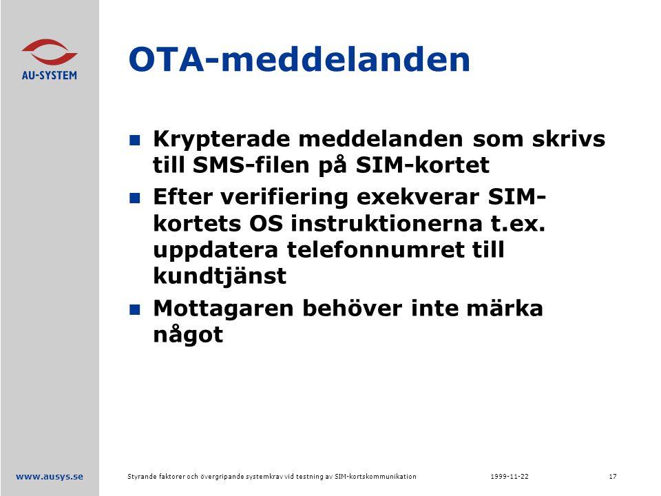 www.ausys.se 1999-11-22Styrande faktorer och övergripande systemkrav vid testning av SIM-kortskommunikation17 OTA-meddelanden Krypterade meddelanden som skrivs till SMS-filen på SIM-kortet Efter verifiering exekverar SIM- kortets OS instruktionerna t.ex.