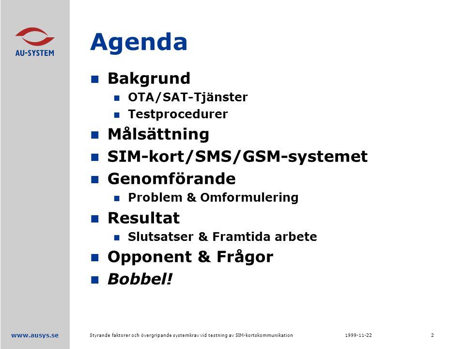 www.ausys.se 1999-11-22Styrande faktorer och övergripande systemkrav vid testning av SIM-kortskommunikation2 Agenda Bakgrund OTA/SAT-Tjänster Testprocedurer Målsättning SIM-kort/SMS/GSM-systemet Genomförande Problem & Omformulering Resultat Slutsatser & Framtida arbete Opponent & Frågor Bobbel!