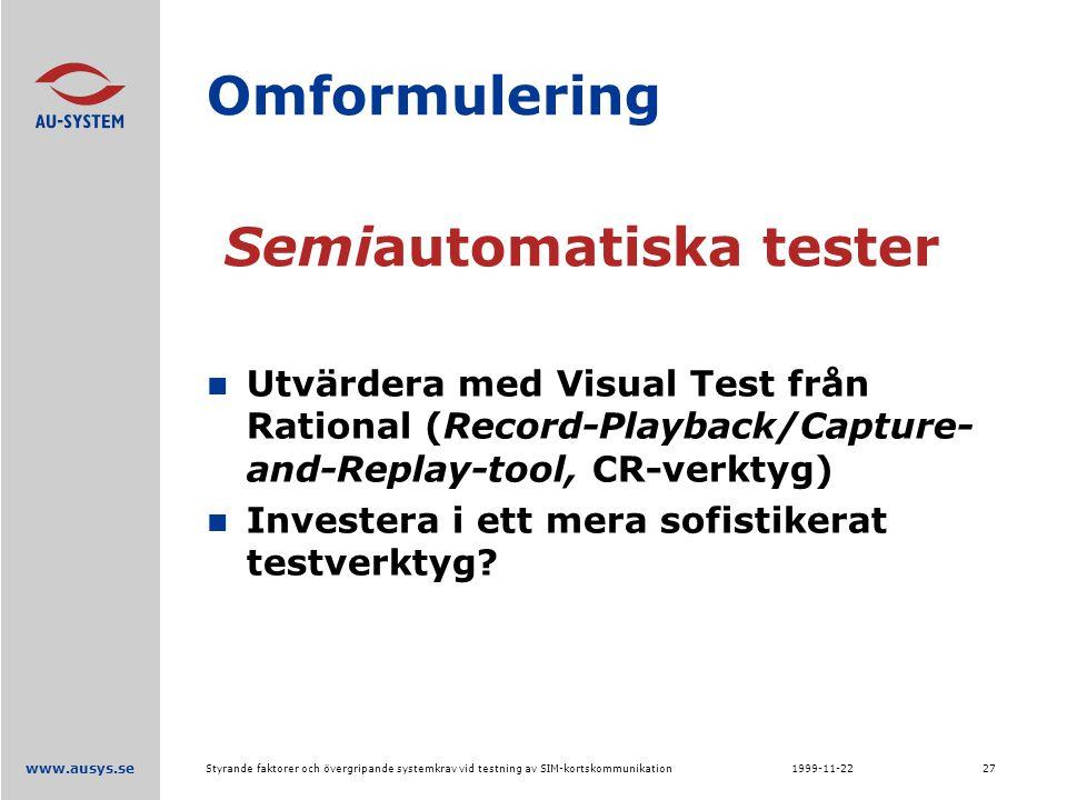 www.ausys.se 1999-11-22Styrande faktorer och övergripande systemkrav vid testning av SIM-kortskommunikation27 Omformulering Utvärdera med Visual Test från Rational (Record-Playback/Capture- and-Replay-tool, CR-verktyg) Investera i ett mera sofistikerat testverktyg.