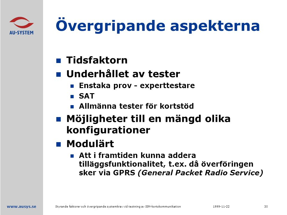 www.ausys.se 1999-11-22Styrande faktorer och övergripande systemkrav vid testning av SIM-kortskommunikation30 Övergripande aspekterna Tidsfaktorn Underhållet av tester Enstaka prov - experttestare SAT Allmänna tester för kortstöd Möjligheter till en mängd olika konfigurationer Modulärt Att i framtiden kunna addera tilläggsfunktionalitet, t.ex.