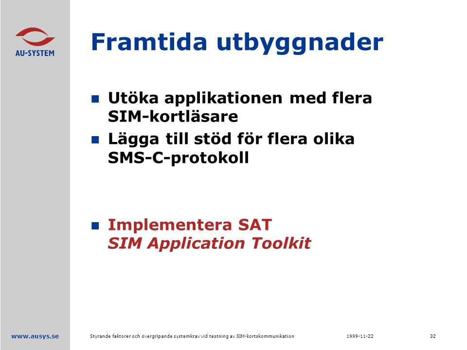 www.ausys.se 1999-11-22Styrande faktorer och övergripande systemkrav vid testning av SIM-kortskommunikation32 Framtida utbyggnader Utöka applikationen med flera SIM-kortläsare Lägga till stöd för flera olika SMS-C-protokoll Implementera SAT SIM Application Toolkit