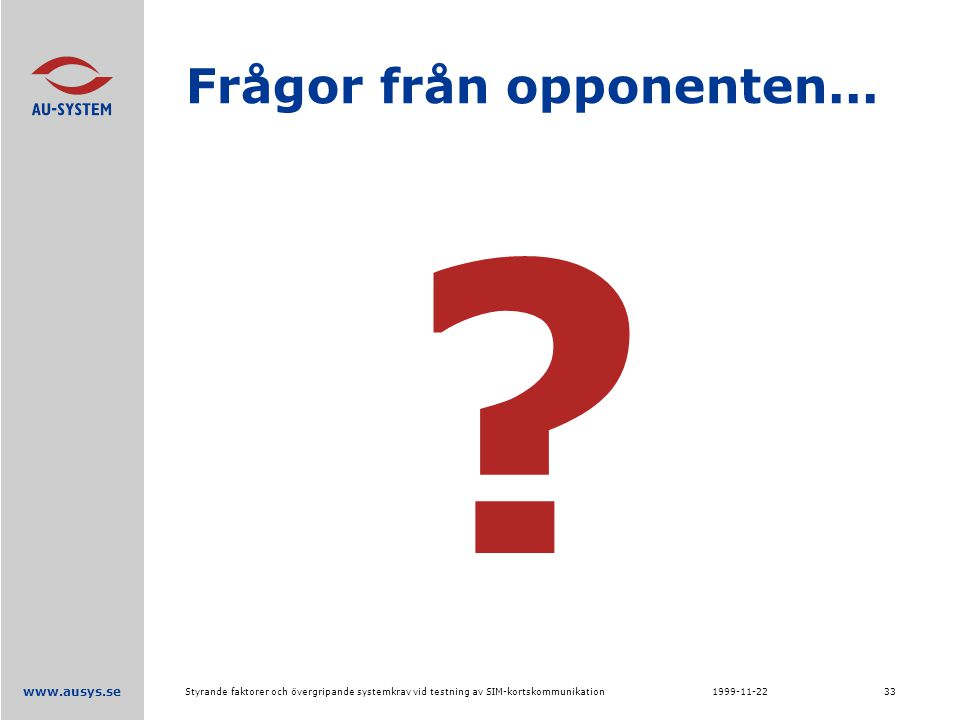 www.ausys.se 1999-11-22Styrande faktorer och övergripande systemkrav vid testning av SIM-kortskommunikation33 Frågor från opponenten...