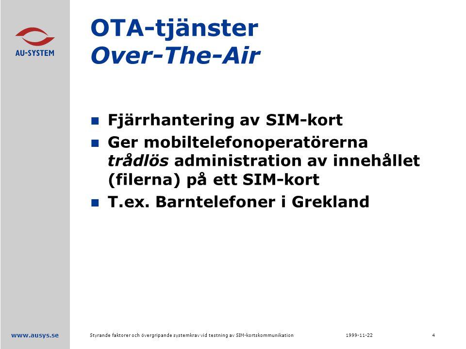 www.ausys.se 1999-11-22Styrande faktorer och övergripande systemkrav vid testning av SIM-kortskommunikation4 OTA-tjänster Over-The-Air Fjärrhantering av SIM-kort Ger mobiltelefonoperatörerna trådlös administration av innehållet (filerna) på ett SIM-kort T.ex.