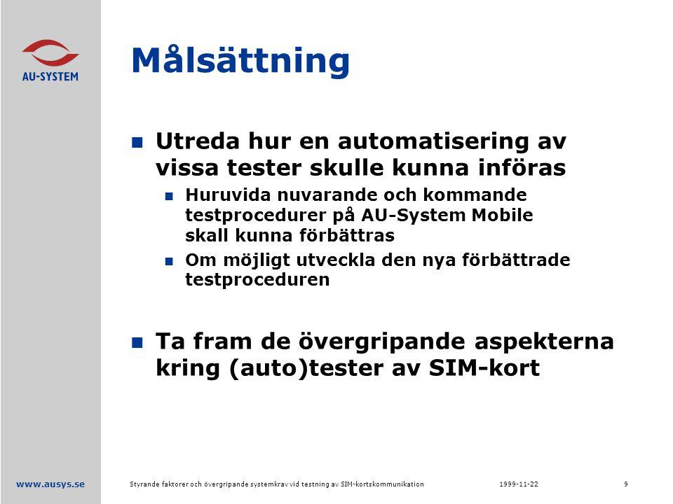 www.ausys.se 1999-11-22Styrande faktorer och övergripande systemkrav vid testning av SIM-kortskommunikation9 Målsättning Utreda hur en automatisering av vissa tester skulle kunna införas Huruvida nuvarande och kommande testprocedurer på AU-System Mobile skall kunna förbättras Om möjligt utveckla den nya förbättrade testproceduren Ta fram de övergripande aspekterna kring (auto)tester av SIM-kort