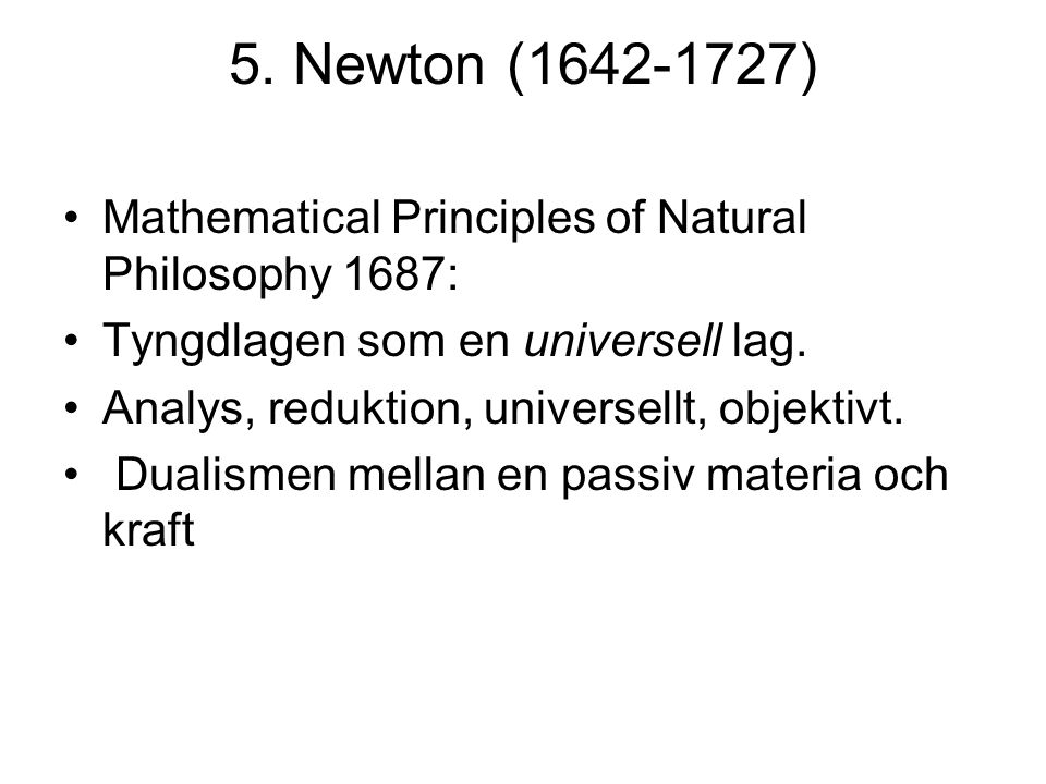 5. Newton (1642-1727) Mathematical Principles of Natural Philosophy 1687: Tyngdlagen som en universell lag. Analys, reduktion, universellt, objektivt.