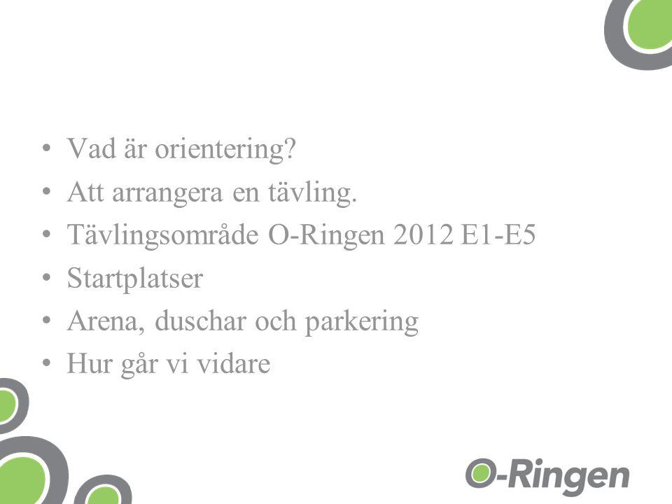 Vad är orientering? Att arrangera en tävling. Tävlingsområde O-Ringen 2012 E1-E5 Startplatser Arena, duschar och parkering Hur går vi vidare
