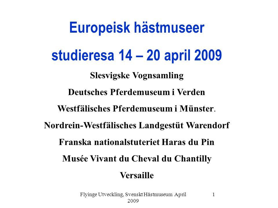 Flyinge Utveckling, Svenskt Hästmuseum April 2009 1 Europeisk hästmuseer studieresa 14 – 20 april 2009 Slesvigske Vognsamling Deutsches Pferdemuseum i Verden Westfälisches Pferdemuseum i Münster.