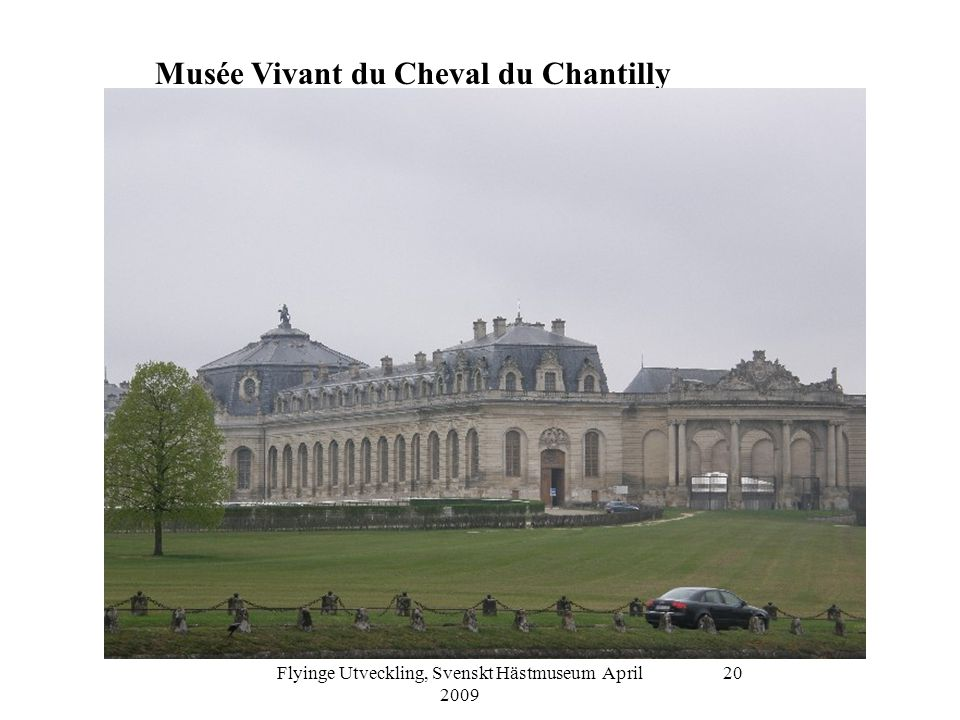Flyinge Utveckling, Svenskt Hästmuseum April 2009 20 Musée Vivant du Cheval du Chantilly