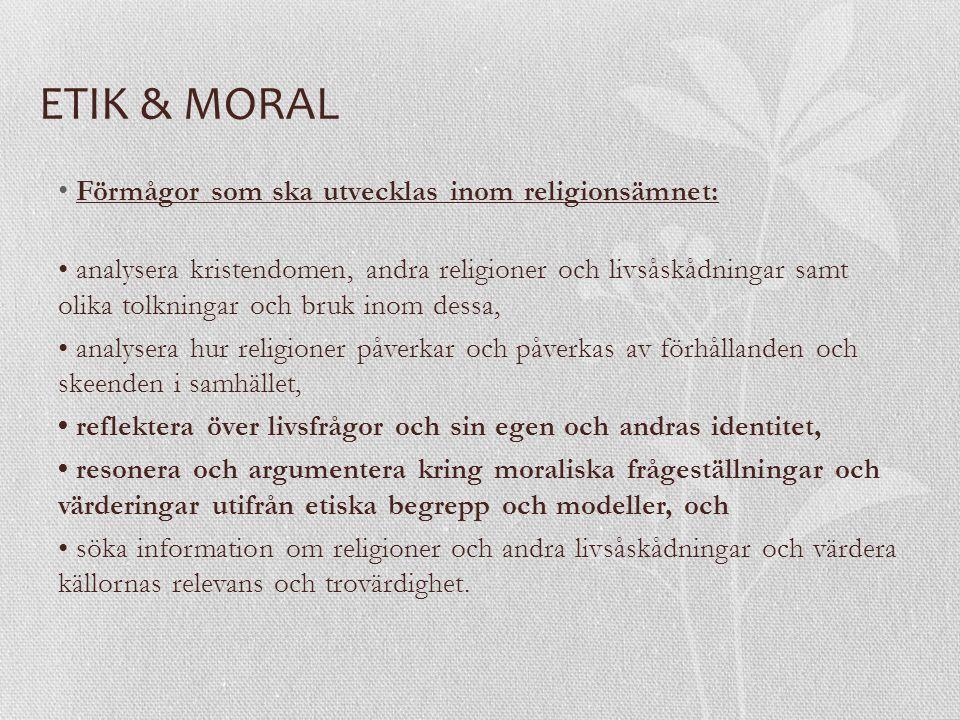 ETIK & MORAL Förmågor som ska utvecklas inom religionsämnet: analysera kristendomen, andra religioner och livsåskådningar samt olika tolkningar och bruk inom dessa, analysera hur religioner påverkar och påverkas av förhållanden och skeenden i samhället, reflektera över livsfrågor och sin egen och andras identitet, resonera och argumentera kring moraliska frågeställningar och värderingar utifrån etiska begrepp och modeller, och söka information om religioner och andra livsåskådningar och värdera källornas relevans och trovärdighet.