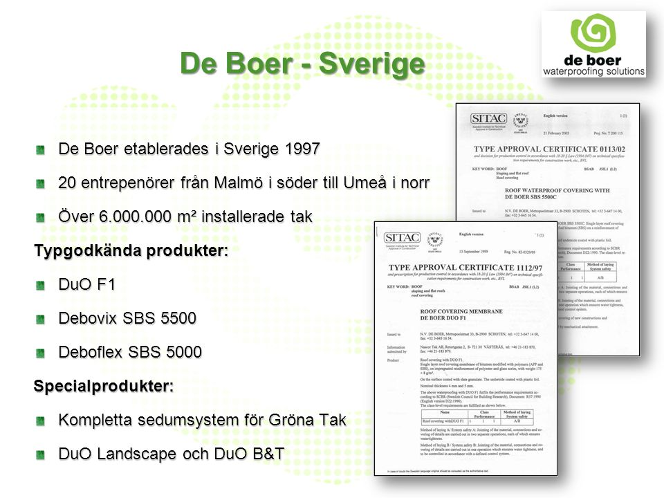 De Boer - Sverige De Boer etablerades i Sverige 1997 20 entrepenörer från Malmö i söder till Umeå i norr Över 6.000.000 m² installerade tak Typgodkänd