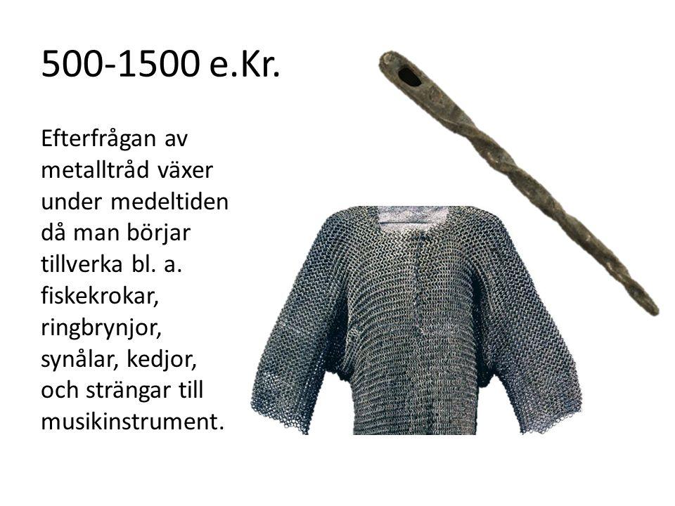 500-1500 e.Kr. Efterfrågan av metalltråd växer under medeltiden då man börjar tillverka bl. a. fiskekrokar, ringbrynjor, synålar, kedjor, och strängar