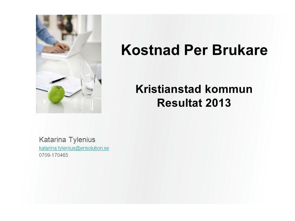 Kostnad Per Brukare Kristianstad kommun Resultat 2013 Katarina Tylenius katarina.tylenius@ensolution.se 0709-170465