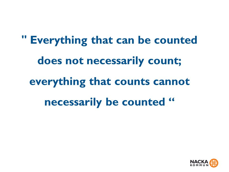 Everything that can be counted does not necessarily count; everything that counts cannot necessarily be counted