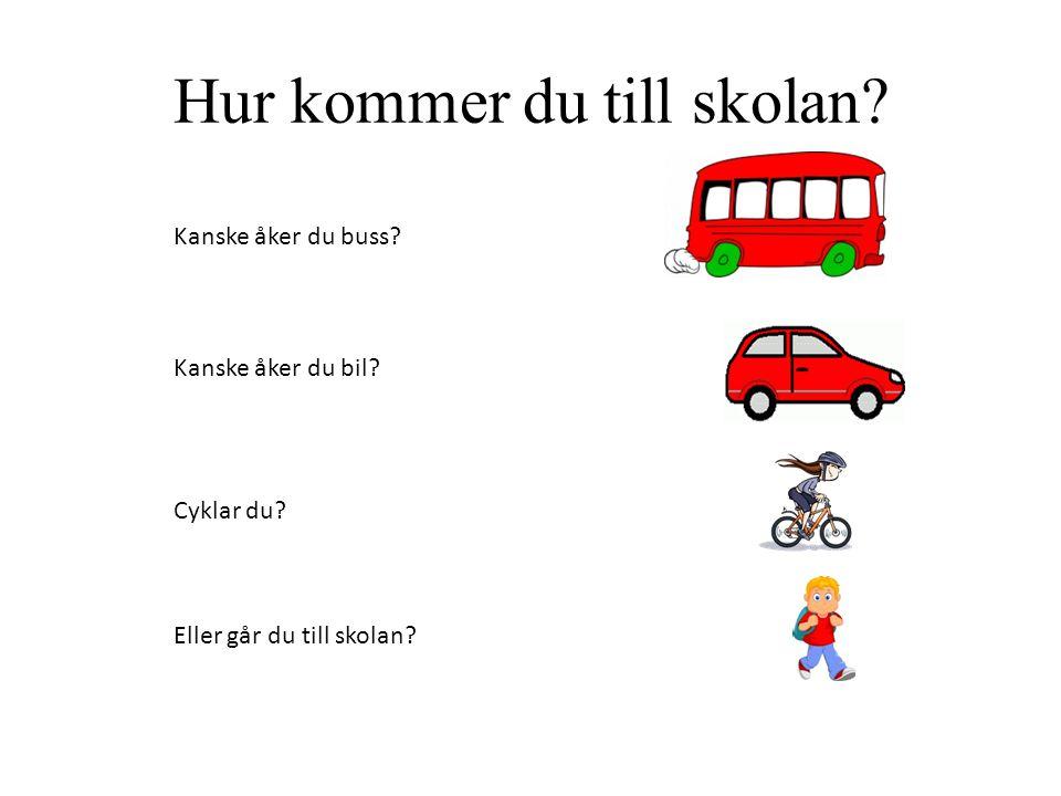 Hur kommer du till skolan. Kanske åker du buss. Kanske åker du bil.