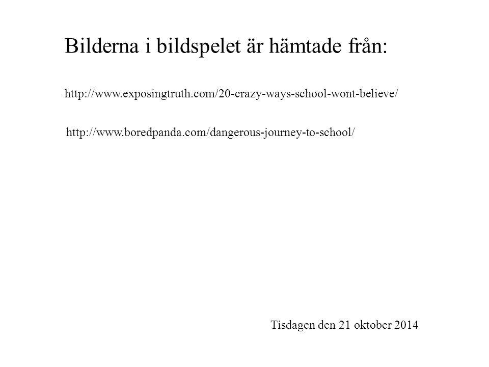 Bilderna i bildspelet är hämtade från: http://www.exposingtruth.com/20-crazy-ways-school-wont-believe/ http://www.boredpanda.com/dangerous-journey-to-school/ Tisdagen den 21 oktober 2014