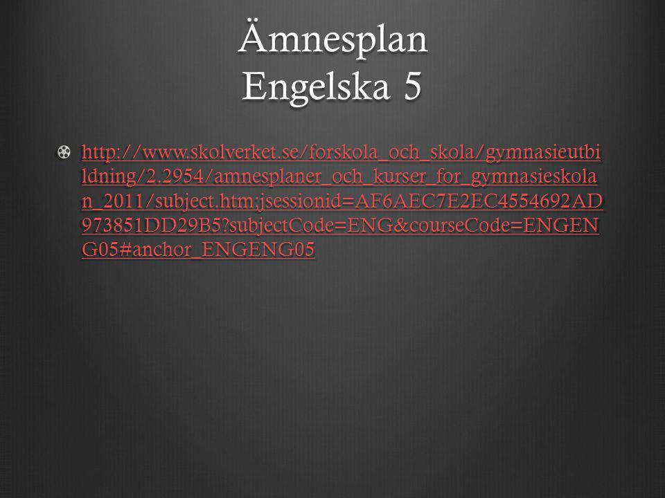 Ämnesplan Engelska 5 http://www.skolverket.se/forskola_och_skola/gymnasieutbi ldning/2.2954/amnesplaner_och_kurser_for_gymnasieskola n_2011/subject.ht