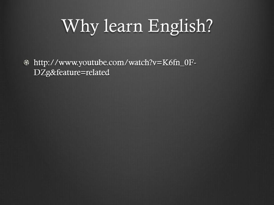 Why learn English? http://www.youtube.com/watch?v=K6fn_0F- DZg&feature=related