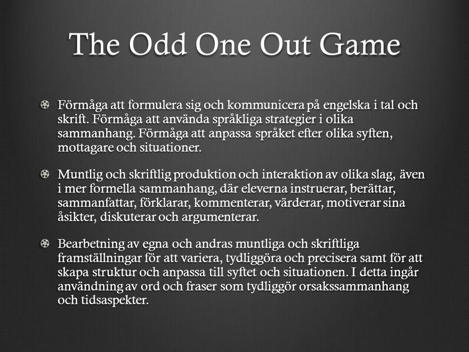 The Odd One Out Game Förmåga att formulera sig och kommunicera på engelska i tal och skrift. Förmåga att använda språkliga strategier i olika sammanha