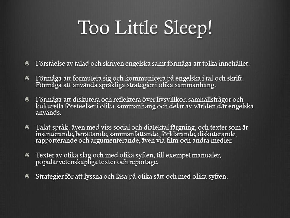 Too Little Sleep! Förståelse av talad och skriven engelska samt förmåga att tolka innehållet. Förmåga att formulera sig och kommunicera på engelska i