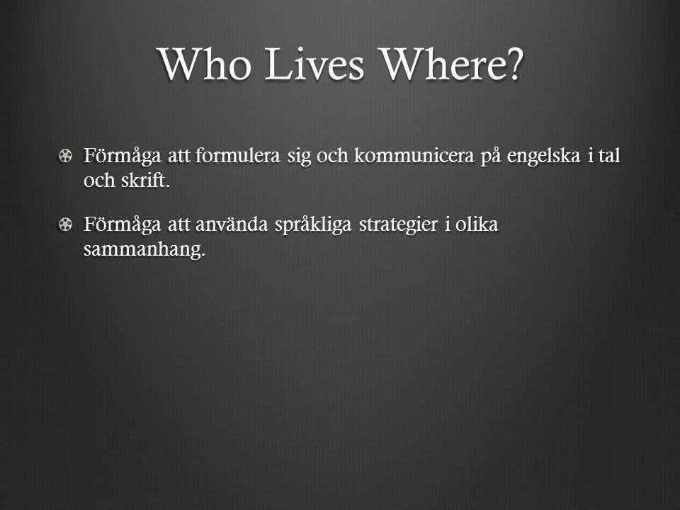 Who Lives Where? Förmåga att formulera sig och kommunicera på engelska i tal och skrift. Förmåga att använda språkliga strategier i olika sammanhang.